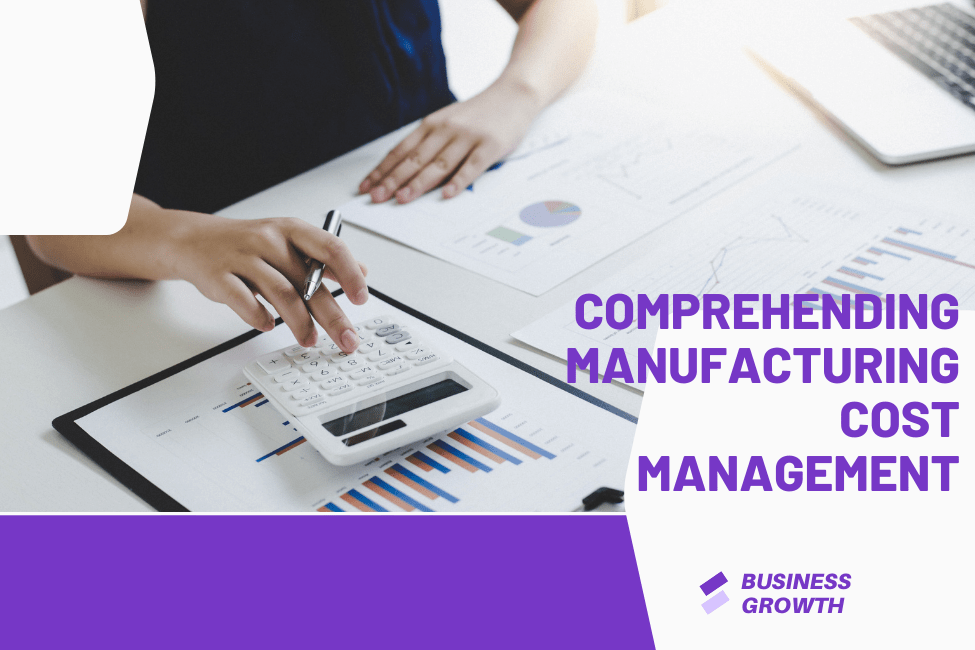 Comprehending Manufacturing Cost Management